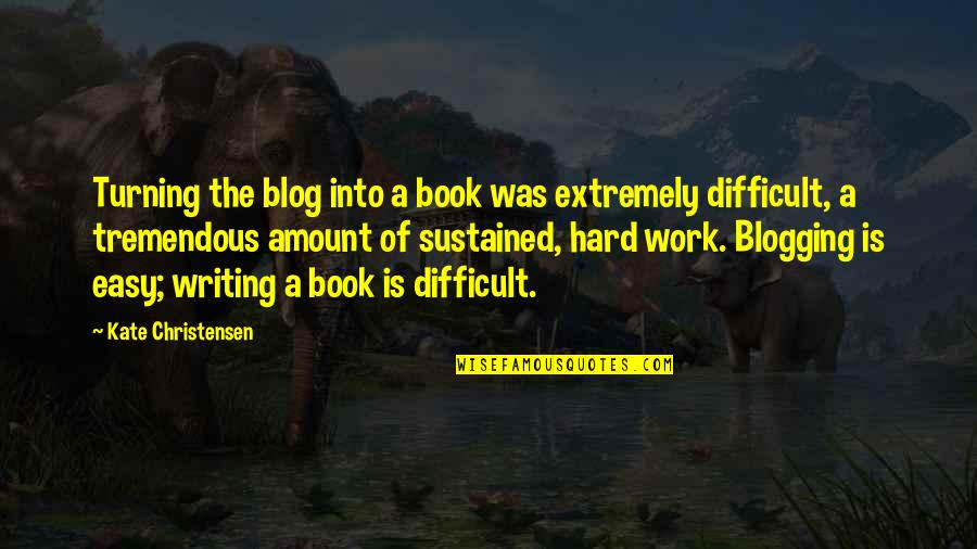 Easy Work Quotes By Kate Christensen: Turning the blog into a book was extremely