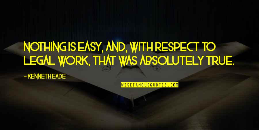 Easy Work Quotes By Kenneth Eade: Nothing is easy, and, with respect to legal