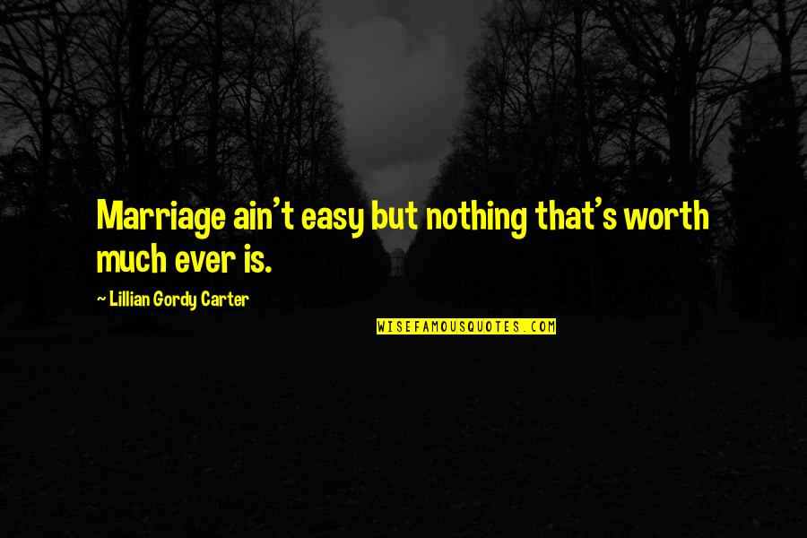 Easy Work Quotes By Lillian Gordy Carter: Marriage ain't easy but nothing that's worth much