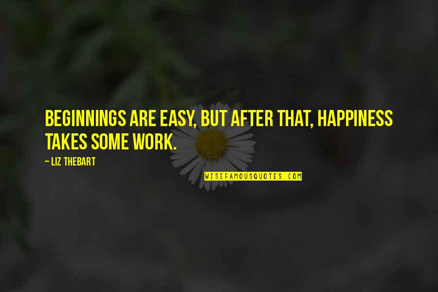 Easy Work Quotes By Liz Thebart: Beginnings are easy, but after that, happiness takes
