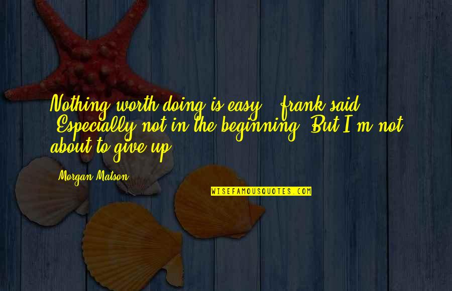 "Easy Work Quotes By Morgan Matson: Nothing worth doing is easy,"" frank said. ""Especially"