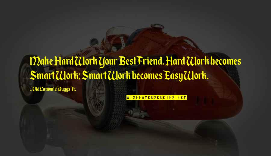 Easy Work Quotes By Vid Lamonte' Buggs Jr.: Make Hard Work Your Best Friend. Hard Work