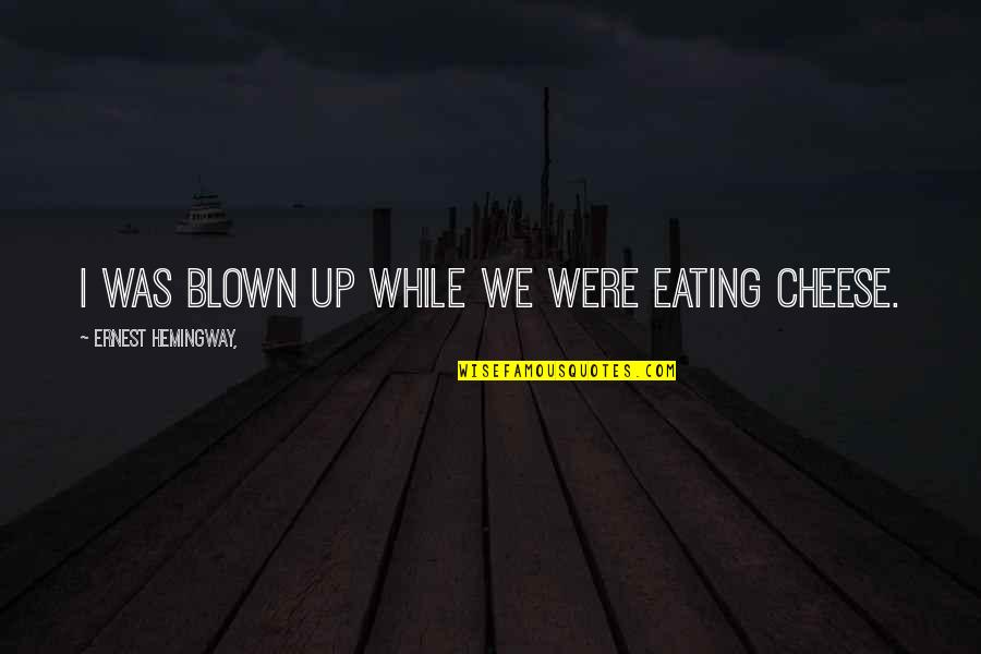 Eating Cheese Quotes By Ernest Hemingway,: I was blown up while we were eating