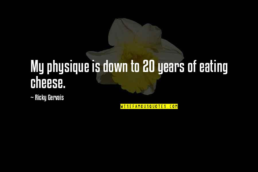 Eating Cheese Quotes By Ricky Gervais: My physique is down to 20 years of
