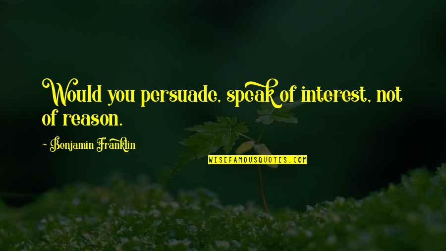 Eating Friends Quotes By Benjamin Franklin: Would you persuade, speak of interest, not of