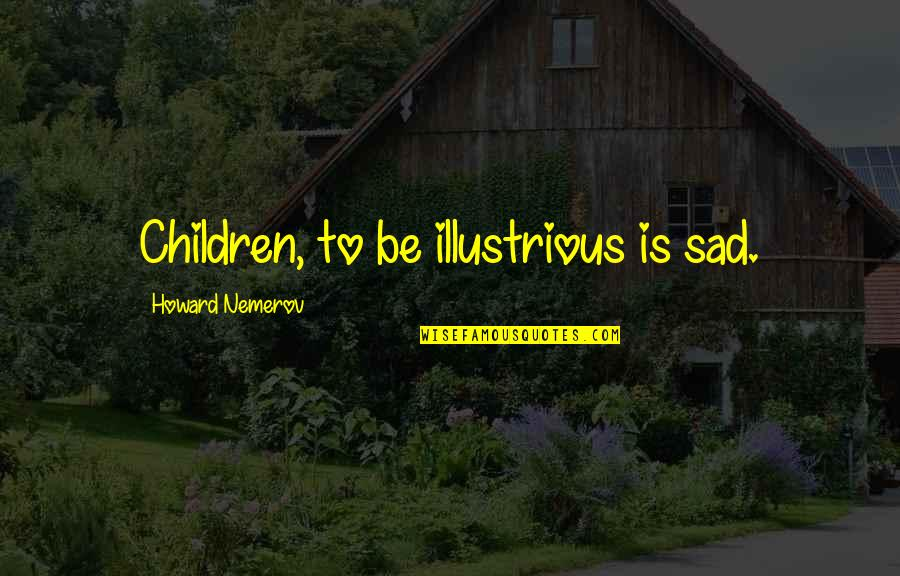 Eating Friends Quotes By Howard Nemerov: Children, to be illustrious is sad.