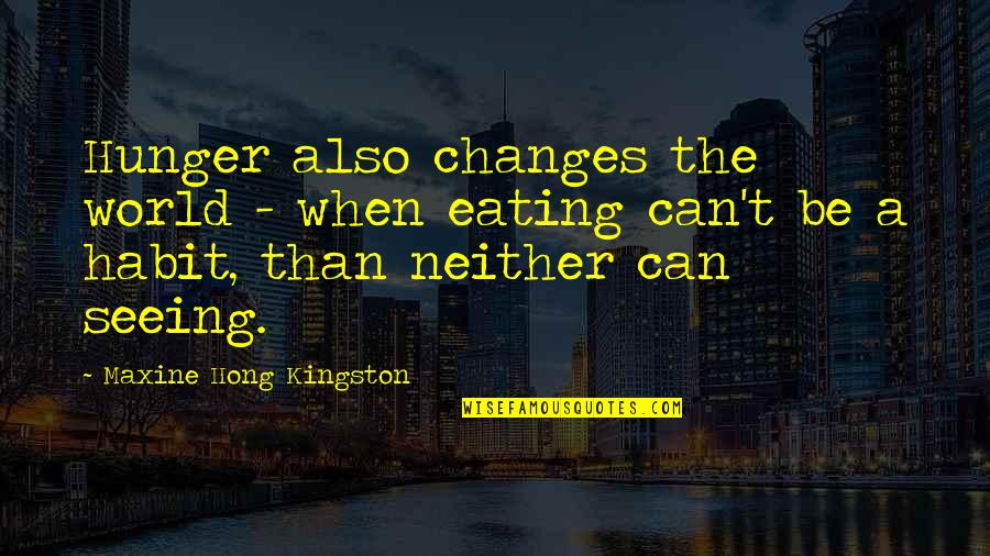 Eating Habit Quotes By Maxine Hong Kingston: Hunger also changes the world - when eating