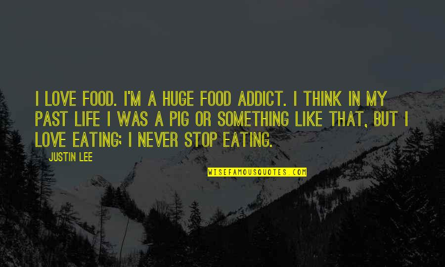 Eating Like A Pig Quotes By Justin Lee: I love food. I'm a huge food addict.