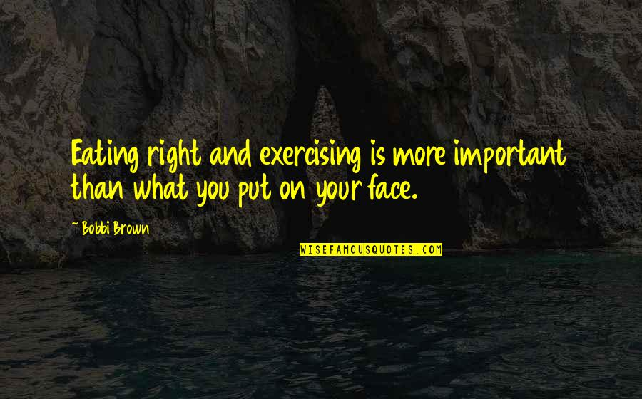 Eating Right Quotes By Bobbi Brown: Eating right and exercising is more important than