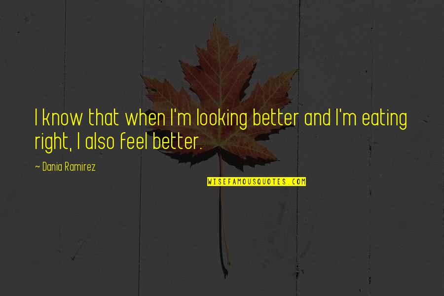Eating Right Quotes By Dania Ramirez: I know that when I'm looking better and