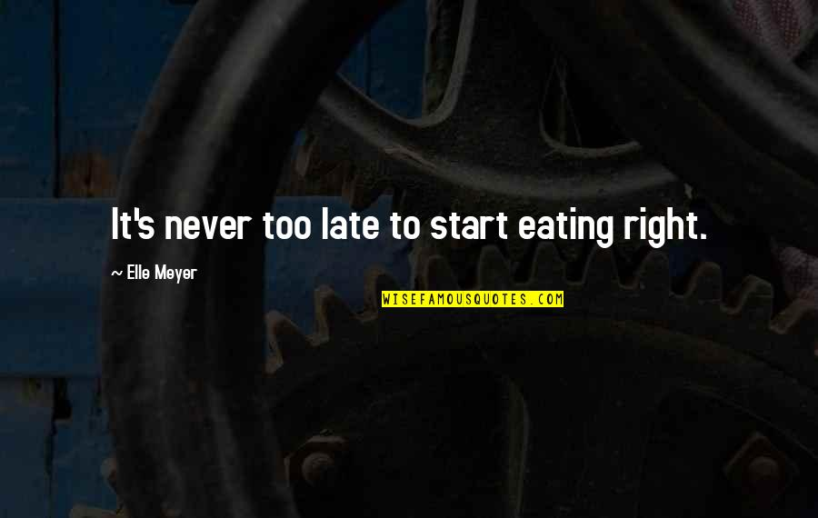 Eating Right Quotes By Elle Meyer: It's never too late to start eating right.