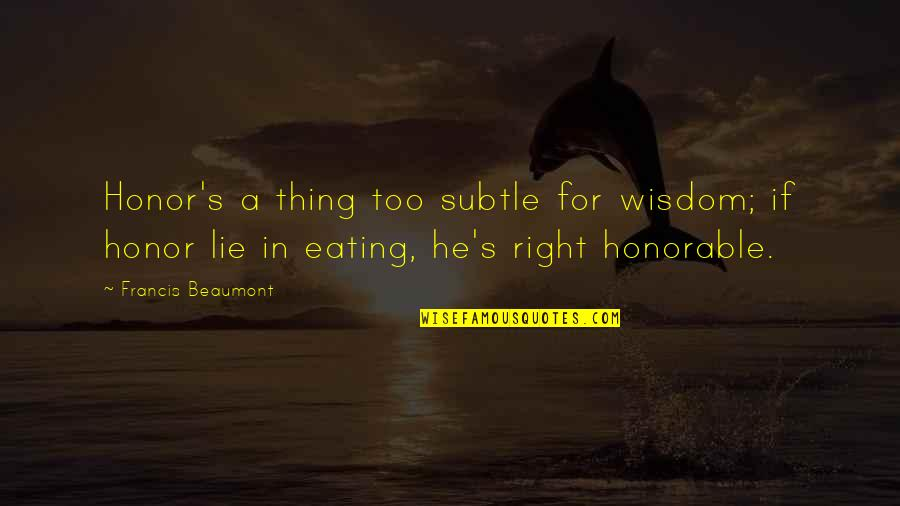 Eating Right Quotes By Francis Beaumont: Honor's a thing too subtle for wisdom; if