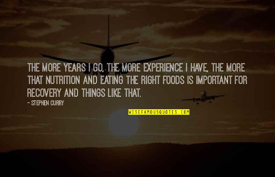 Eating Right Quotes By Stephen Curry: The more years I go, the more experience