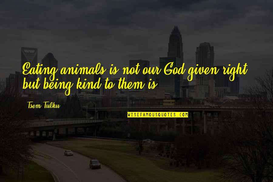 Eating Right Quotes By Tsem Tulku: Eating animals is not our God-given right, but