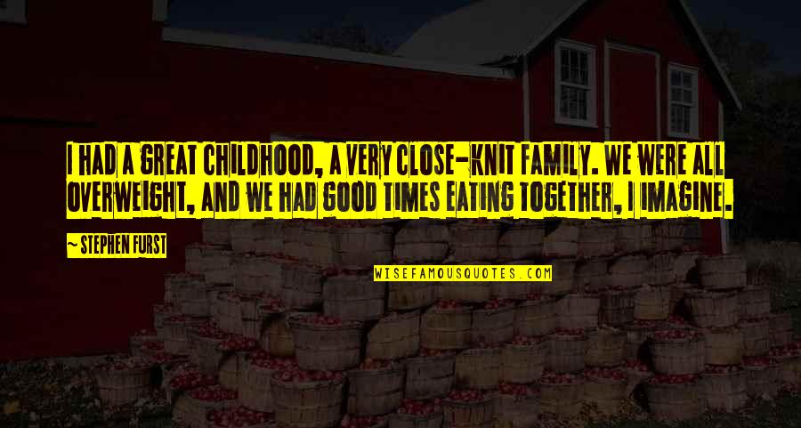 Eating Together As A Family Quotes By Stephen Furst: I had a great childhood, a very close-knit