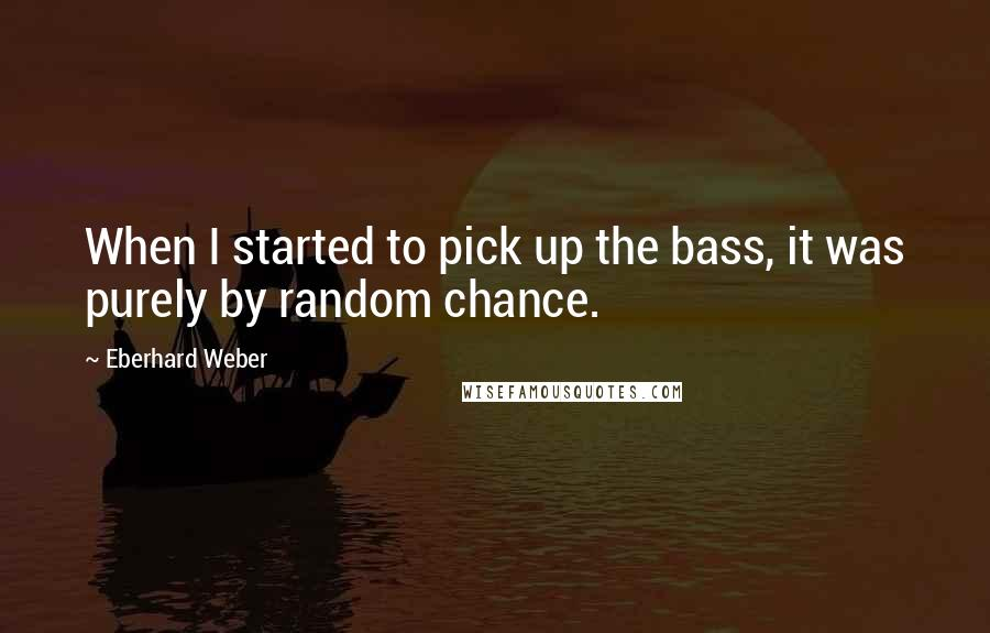 Eberhard Weber quotes: When I started to pick up the bass, it was purely by random chance.