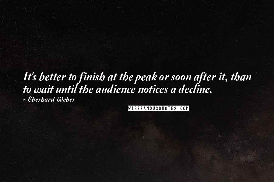Eberhard Weber quotes: It's better to finish at the peak or soon after it, than to wait until the audience notices a decline.