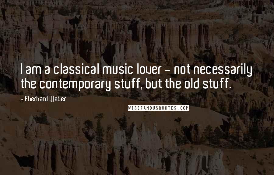 Eberhard Weber quotes: I am a classical music lover - not necessarily the contemporary stuff, but the old stuff.