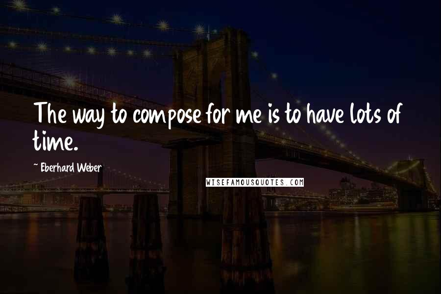 Eberhard Weber quotes: The way to compose for me is to have lots of time.