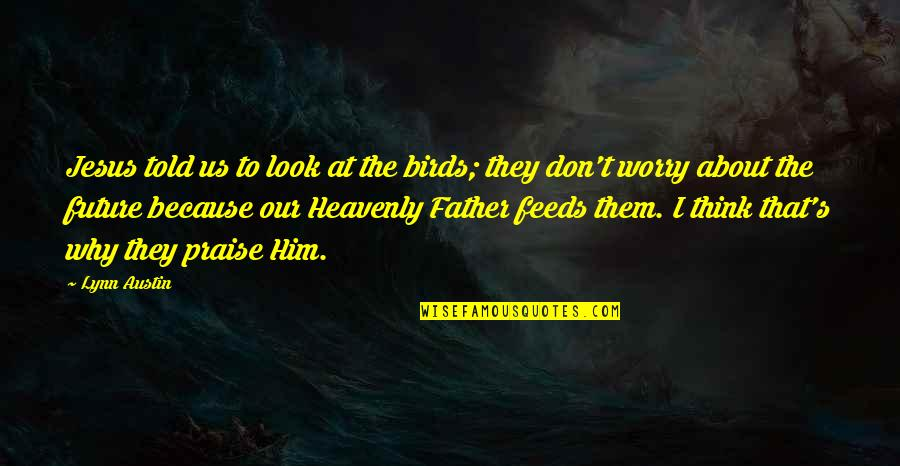 Ebonics Bible Quotes By Lynn Austin: Jesus told us to look at the birds;