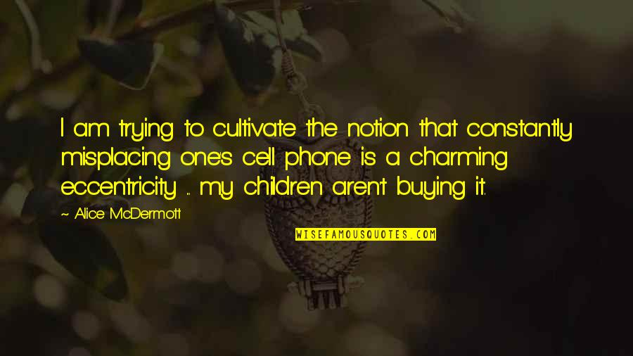 Eccentricity Quotes By Alice McDermott: I am trying to cultivate the notion that
