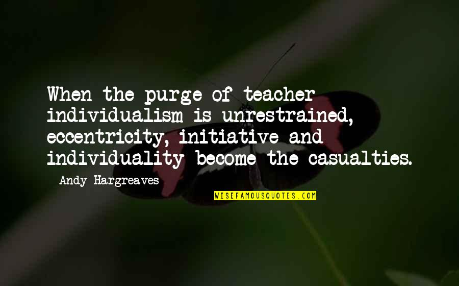 Eccentricity Quotes By Andy Hargreaves: When the purge of teacher individualism is unrestrained,