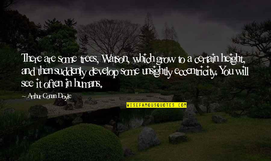 Eccentricity Quotes By Arthur Conan Doyle: There are some trees, Watson, which grow to