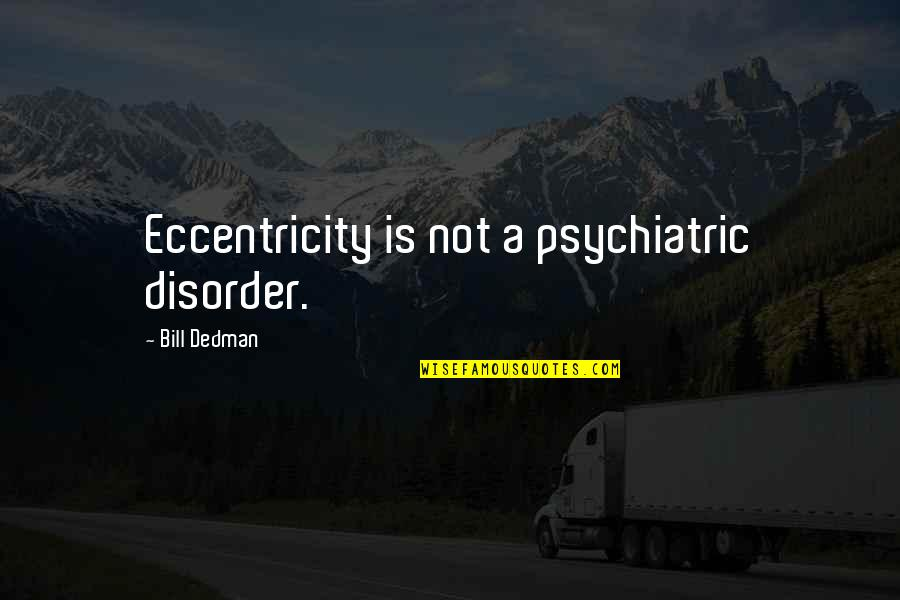 Eccentricity Quotes By Bill Dedman: Eccentricity is not a psychiatric disorder.