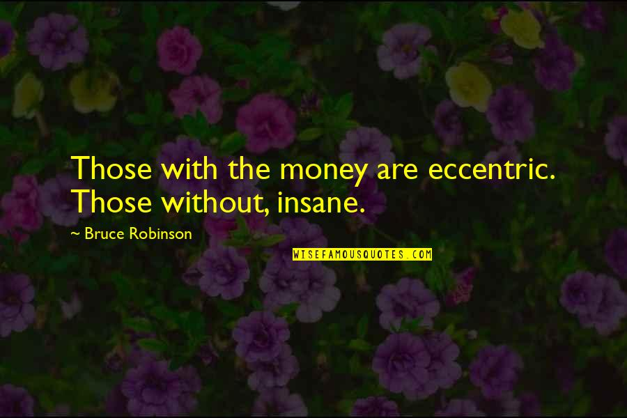 Eccentricity Quotes By Bruce Robinson: Those with the money are eccentric. Those without,