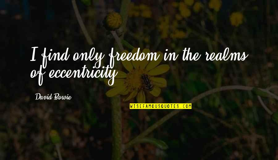 Eccentricity Quotes By David Bowie: I find only freedom in the realms of