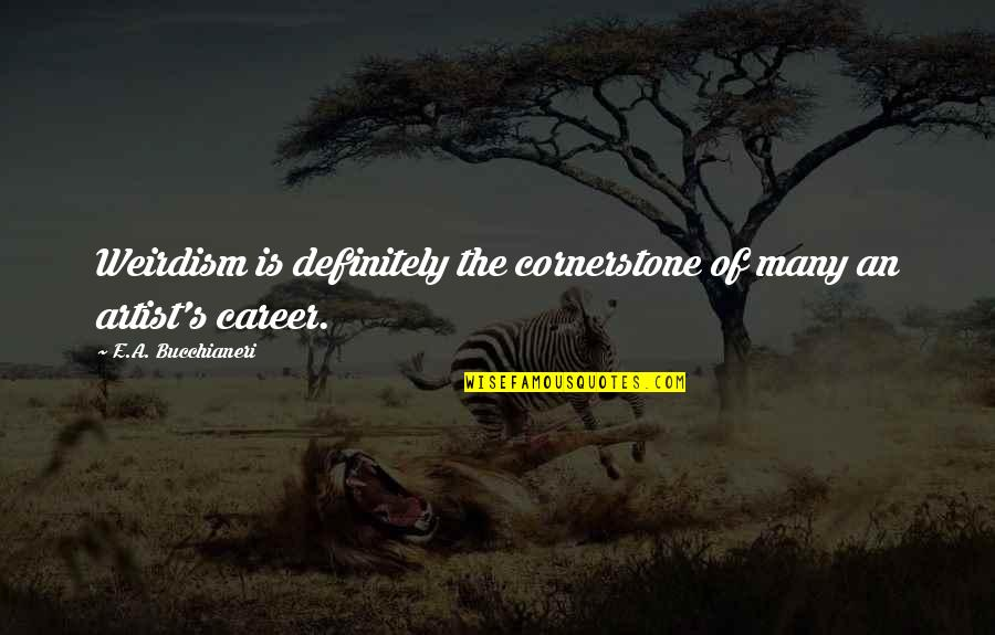 Eccentricity Quotes By E.A. Bucchianeri: Weirdism is definitely the cornerstone of many an