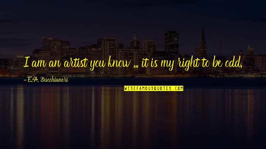 Eccentricity Quotes By E.A. Bucchianeri: I am an artist you know ... it