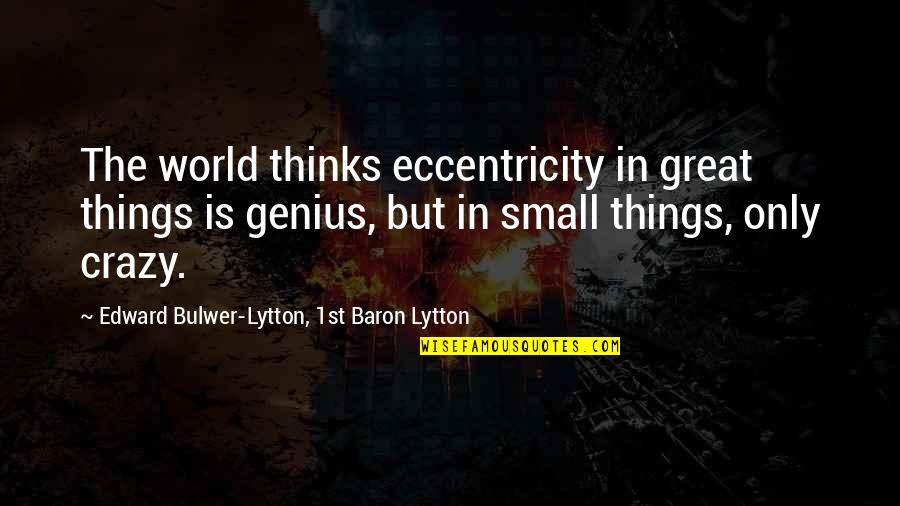 Eccentricity Quotes By Edward Bulwer-Lytton, 1st Baron Lytton: The world thinks eccentricity in great things is