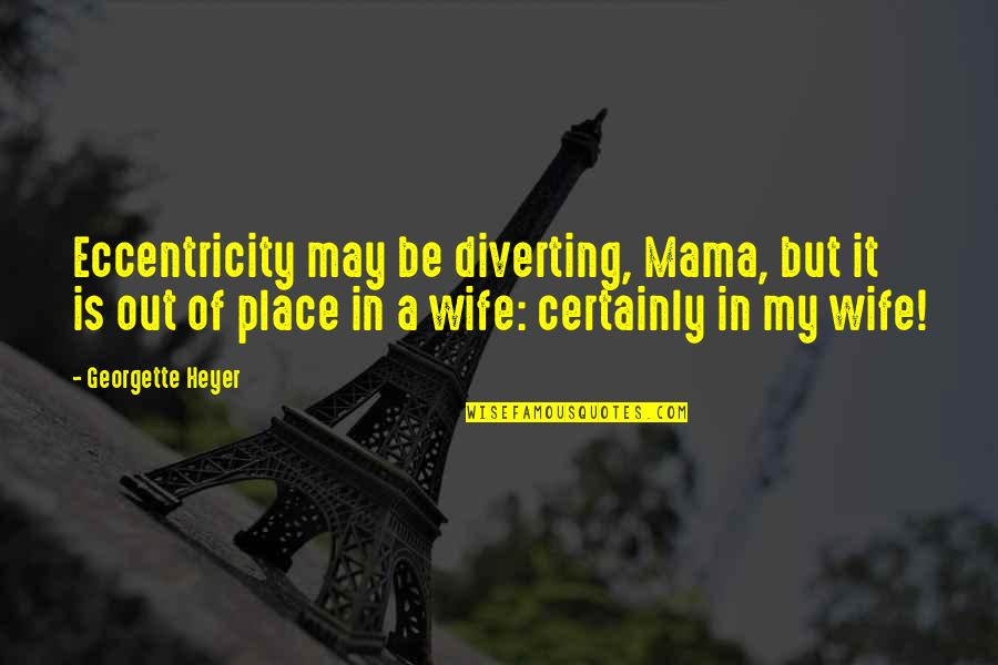 Eccentricity Quotes By Georgette Heyer: Eccentricity may be diverting, Mama, but it is