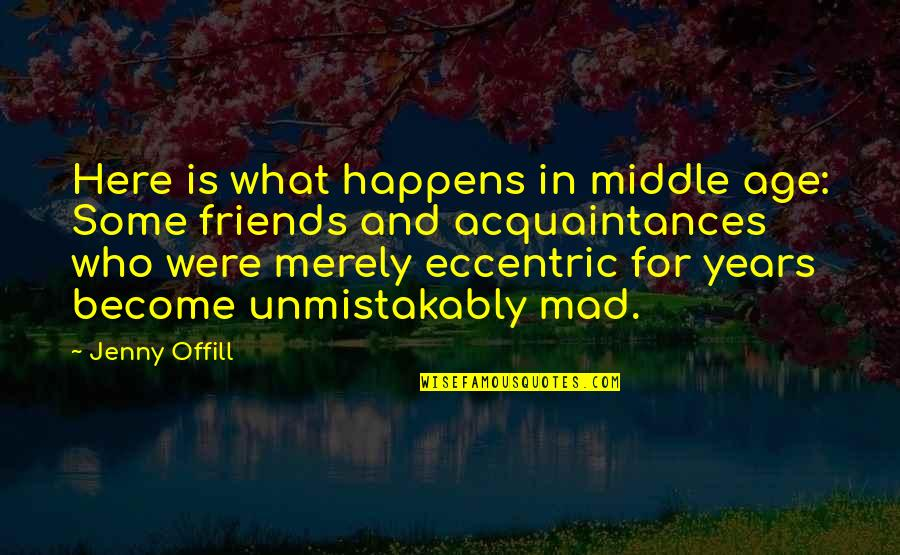 Eccentricity Quotes By Jenny Offill: Here is what happens in middle age: Some