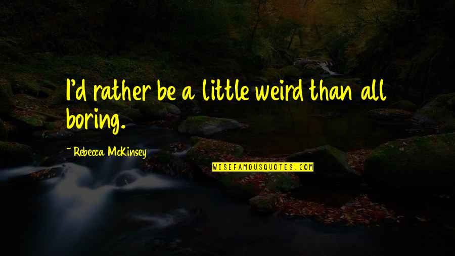 Eccentricity Quotes By Rebecca McKinsey: I'd rather be a little weird than all