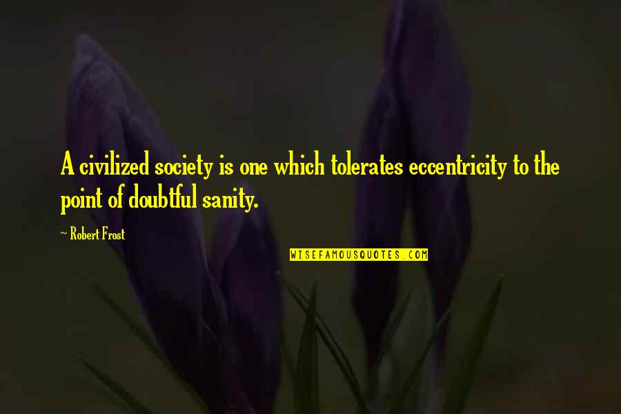 Eccentricity Quotes By Robert Frost: A civilized society is one which tolerates eccentricity