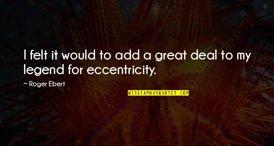Eccentricity Quotes By Roger Ebert: I felt it would to add a great