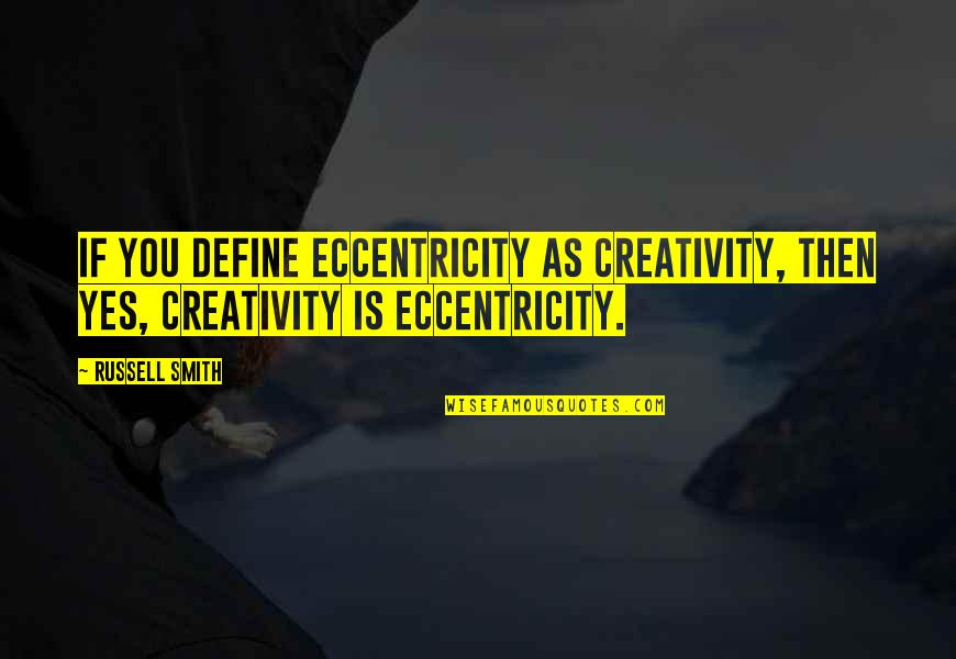 Eccentricity Quotes By Russell Smith: If you define eccentricity as creativity, then yes,
