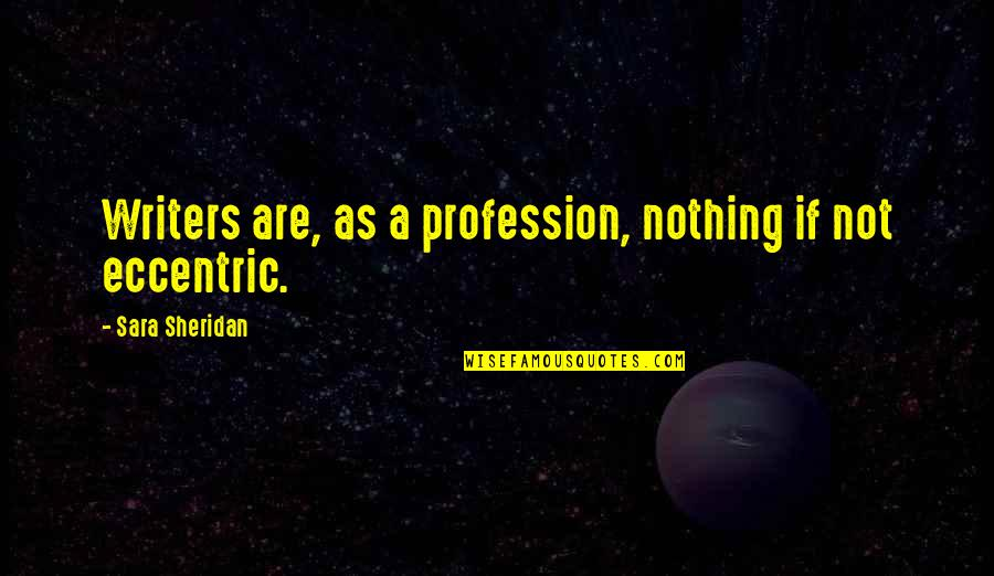 Eccentricity Quotes By Sara Sheridan: Writers are, as a profession, nothing if not