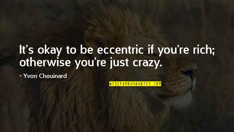 Eccentricity Quotes By Yvon Chouinard: It's okay to be eccentric if you're rich;