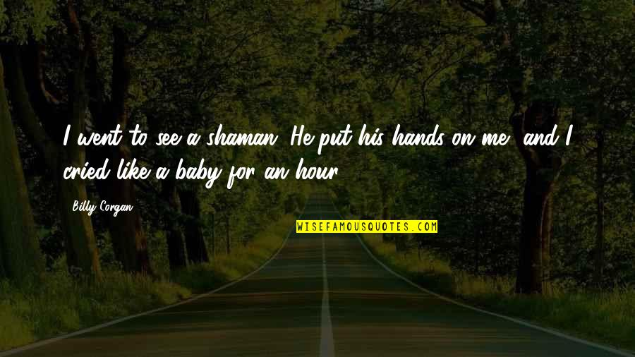 Ecg Love Quotes By Billy Corgan: I went to see a shaman. He put