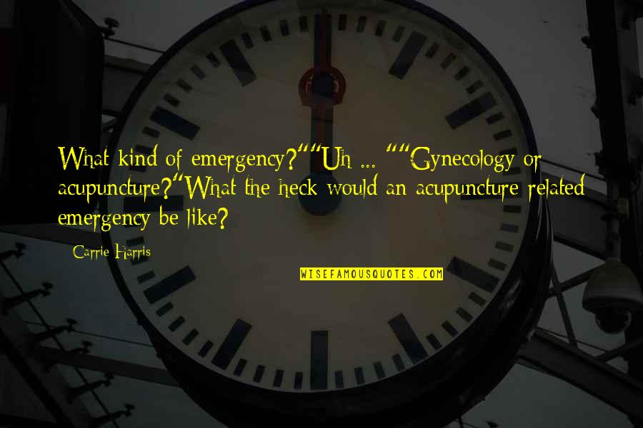 "Echo Linux Quotes By Carrie Harris: What kind of emergency?""""Uh ... """"Gynecology or acupuncture?""What"