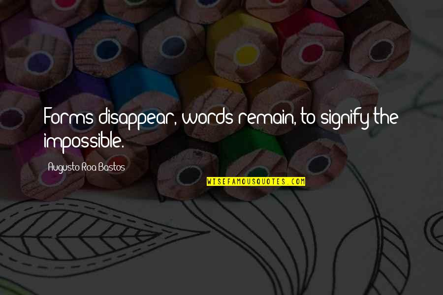 Echoic Quotes By Augusto Roa Bastos: Forms disappear, words remain, to signify the impossible.