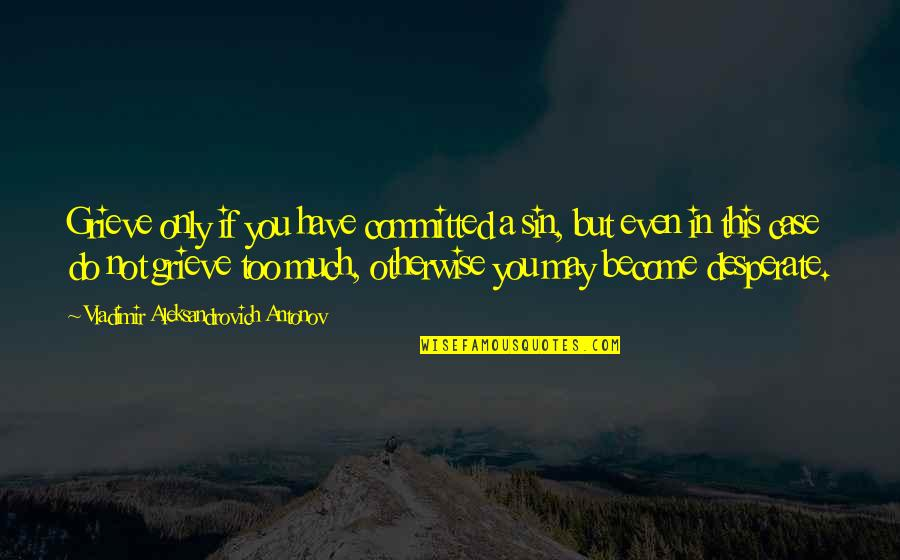 Echoic Quotes By Vladimir Aleksandrovich Antonov: Grieve only if you have committed a sin,