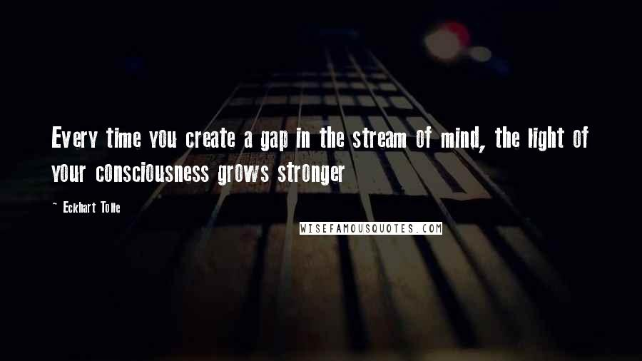 Eckhart Tolle quotes: Every time you create a gap in the stream of mind, the light of your consciousness grows stronger