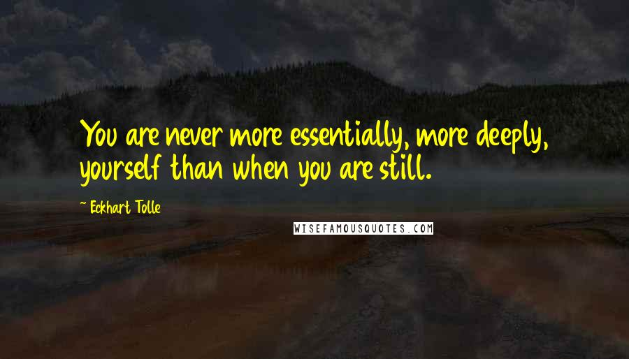 Eckhart Tolle quotes: You are never more essentially, more deeply, yourself than when you are still.