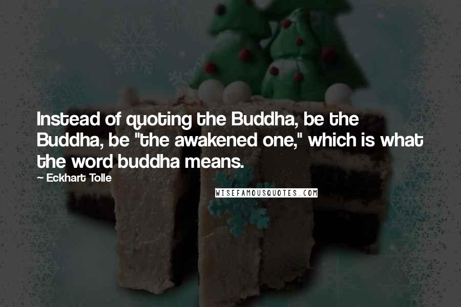 "Eckhart Tolle quotes: Instead of quoting the Buddha, be the Buddha, be ""the awakened one,"" which is what the word buddha means."
