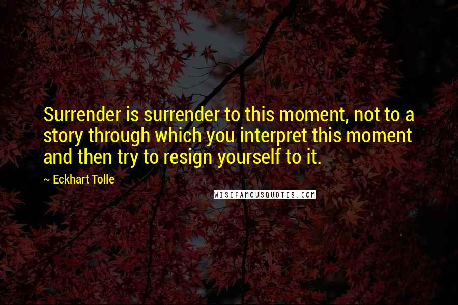Eckhart Tolle quotes: Surrender is surrender to this moment, not to a story through which you interpret this moment and then try to resign yourself to it.