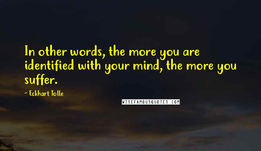 Eckhart Tolle quotes: In other words, the more you are identified with your mind, the more you suffer.
